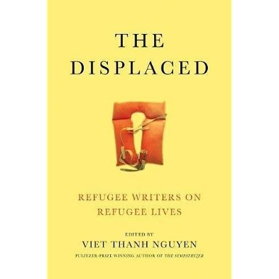 The Displaced: Refugee Writers on Refugee Lives, edited by Viet Thanh Nguyen (2018)